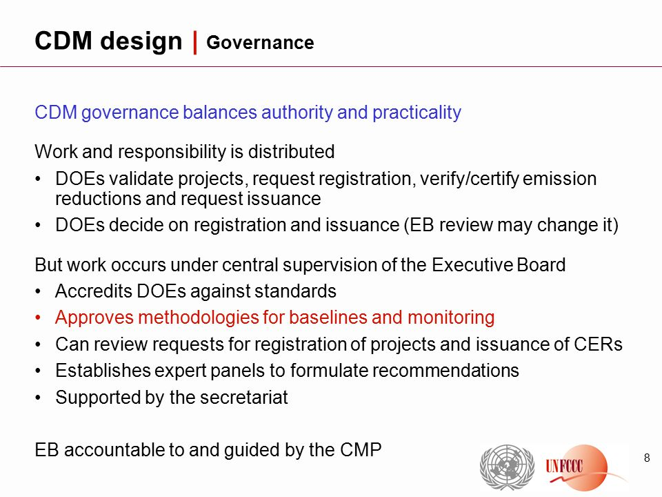 8 CDM governance balances authority and practicality Work and responsibility is distributed DOEs validate projects, request registration, verify/certify emission reductions and request issuance DOEs decide on registration and issuance (EB review may change it) But work occurs under central supervision of the Executive Board Accredits DOEs against standards Approves methodologies for baselines and monitoring Can review requests for registration of projects and issuance of CERs Establishes expert panels to formulate recommendations Supported by the secretariat EB accountable to and guided by the CMP CDM design | Governance