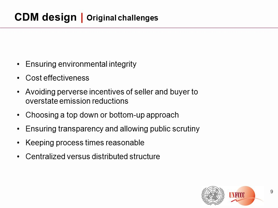 9 Ensuring environmental integrity Cost effectiveness Avoiding perverse incentives of seller and buyer to overstate emission reductions Choosing a top down or bottom-up approach Ensuring transparency and allowing public scrutiny Keeping process times reasonable Centralized versus distributed structure CDM design | Original challenges