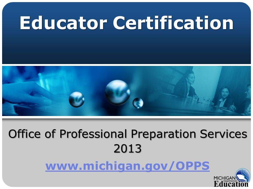 Office of Professional Preparation Services 2013 www.michigan.gov/OPPS Educator Certification