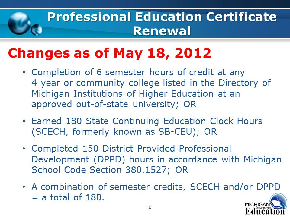 Changes as of May 18, 2012 Completion of 6 semester hours of credit at any 4-year or community college listed in the Directory of Michigan Institutions of Higher Education at an approved out-of-state university; OR Earned 180 State Continuing Education Clock Hours (SCECH, formerly known as SB-CEU); OR Completed 150 District Provided Professional Development (DPPD) hours in accordance with Michigan School Code Section 380.1527; OR A combination of semester credits, SCECH and/or DPPD = a total of 180.