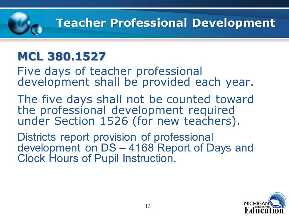 13 Teacher Professional Development MCL 380.1527 F ive days of teacher professional development shall be provided each year.