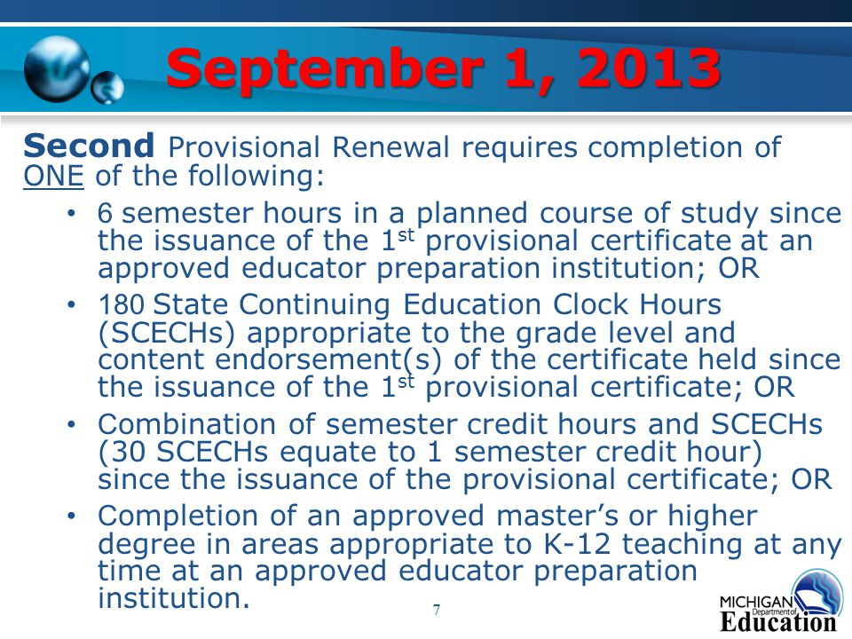 September 1, 2013 Second Provisional Renewal requires completion of ONE of the following: 6 semester hours in a planned course of study since the issuance of the 1 st provisional certificate at an approved educator preparation institution; OR 180 State Continuing Education Clock Hours (SCECHs) appropriate to the grade level and content endorsement(s) of the certificate held since the issuance of the 1 st provisional certificate; OR C ombination of semester credit hours and SCECHs (30 SCECHs equate to 1 semester credit hour) since the issuance of the provisional certificate; OR C ompletion of an approved master's or higher degree in areas appropriate to K-12 teaching at any time at an approved educator preparation institution.