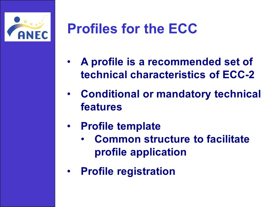 Profiles for the ECC A profile is a recommended set of technical characteristics of ECC-2 Conditional or mandatory technical features Profile template Common structure to facilitate profile application Profile registration