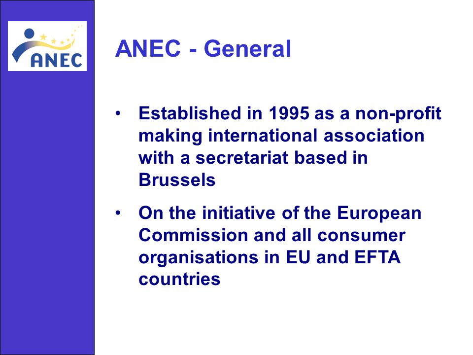 ANEC - General Established in 1995 as a non-profit making international association with a secretariat based in Brussels On the initiative of the European Commission and all consumer organisations in EU and EFTA countries