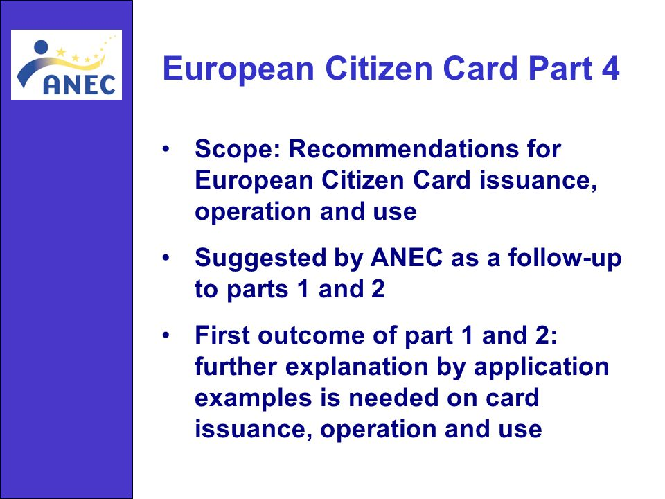 European Citizen Card Part 4 Scope: Recommendations for European Citizen Card issuance, operation and use Suggested by ANEC as a follow-up to parts 1 and 2 First outcome of part 1 and 2: further explanation by application examples is needed on card issuance, operation and use