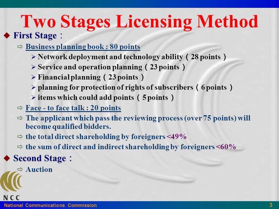 National Communications Commission 3 Two Stages Licensing Method  First Stage :  Business planning book : 80 points  Network deployment and technology ability ( 28 points )  Service and operation planning ( 23 points )  Financial planning ( 23 points )  planning for protection of rights of subscribers ( 6 points )  items which could add points ( 5 points )  Face - to face talk : 20 points  The applicant which pass the reviewing process (over 75 points) will become qualified bidders.
