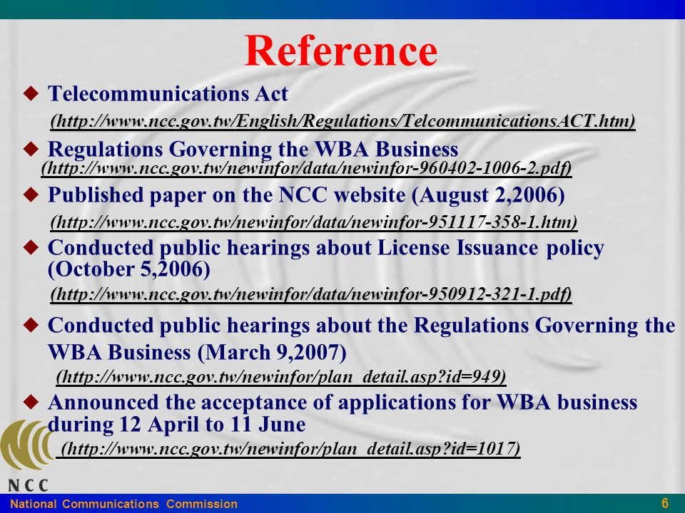National Communications Commission 6 Reference   Telecommunications Act (http://www.ncc.gov.tw/English/Regulations/TelcommunicationsACT.htm) (http://www.ncc.gov.tw/English/Regulations/TelcommunicationsACT.htm)   Regulations Governing the WBA Business (http://www.ncc.gov.tw/newinfor/data/newinfor-960402-1006-2.pdf)   Published paper on the NCC website (August 2,2006) (http://www.ncc.gov.tw/newinfor/data/newinfor-951117-358-1.htm)   Conducted public hearings about License Issuance policy (October 5,2006) (http://www.ncc.gov.tw/newinfor/data/newinfor-950912-321-1.pdf) (http://www.ncc.gov.tw/newinfor/data/newinfor-950912-321-1.pdf)   Conducted public hearings about the Regulations Governing the WBA Business (March 9,2007) (http://www.ncc.gov.tw/newinfor/plan_detail.asp?id=949)   Announced the acceptance of applications for WBA business during 12 April to 11 June (http://www.ncc.gov.tw/newinfor/plan_detail.asp?id=1017)