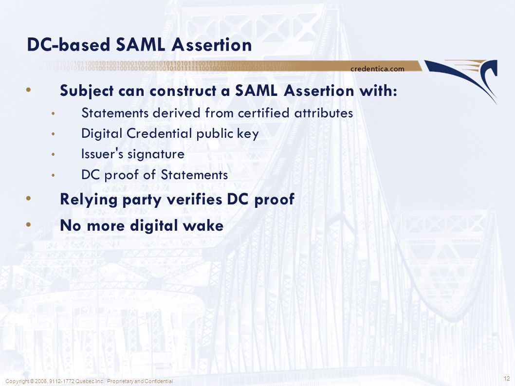 12 Copyright © 2006, 9112-1772 Quebec Inc. Proprietary and Confidential DC-based SAML Assertion Subject can construct a SAML Assertion with: Statement