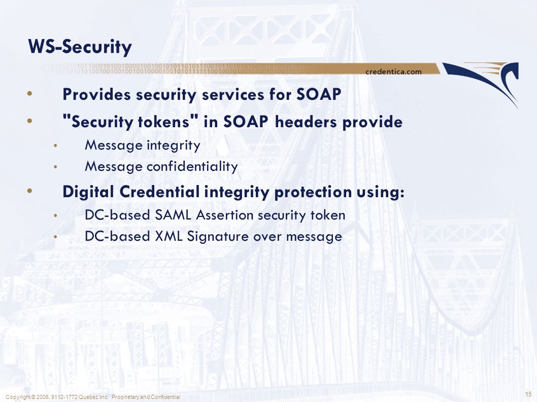 15 Copyright © 2006, 9112-1772 Quebec Inc. Proprietary and Confidential WS-Security Provides security services for SOAP
