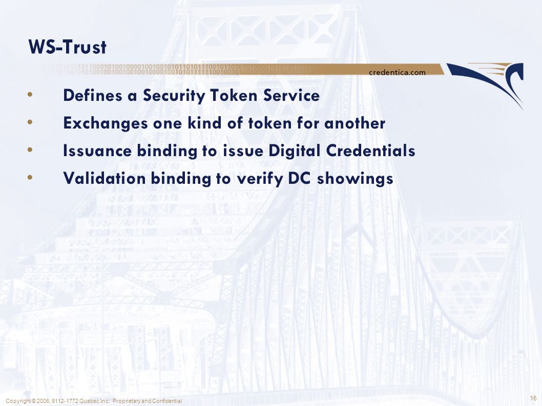 16 Copyright © 2006, 9112-1772 Quebec Inc. Proprietary and Confidential WS-Trust Defines a Security Token Service Exchanges one kind of token for anot