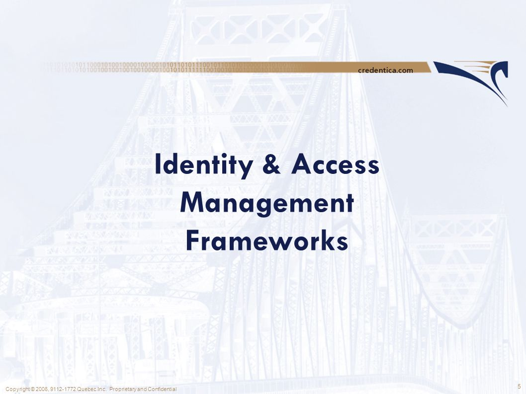 5 Copyright © 2006, 9112-1772 Quebec Inc. Proprietary and Confidential Identity & Access Management Frameworks