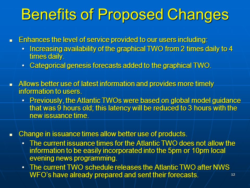 12 Benefits of Proposed Changes Enhances the level of service provided to our users including: Enhances the level of service provided to our users including: Increasing availability of the graphical TWO from 2 times daily to 4 times daily.Increasing availability of the graphical TWO from 2 times daily to 4 times daily.