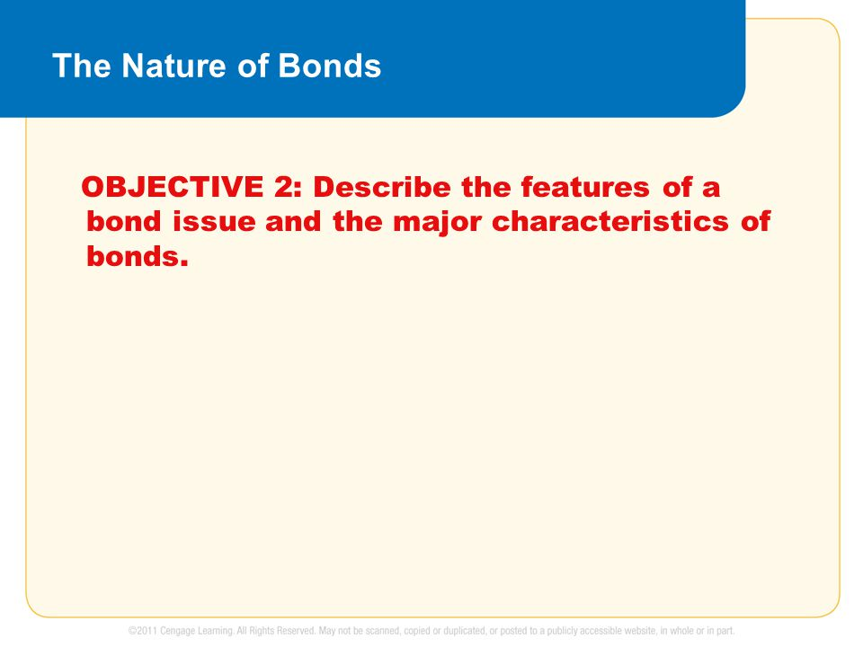 The Nature of Bonds OBJECTIVE 2: Describe the features of a bond issue and the major characteristics of bonds.
