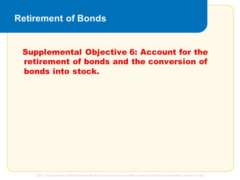 Retirement of Bonds Supplemental Objective 6: Account for the retirement of bonds and the conversion of bonds into stock.