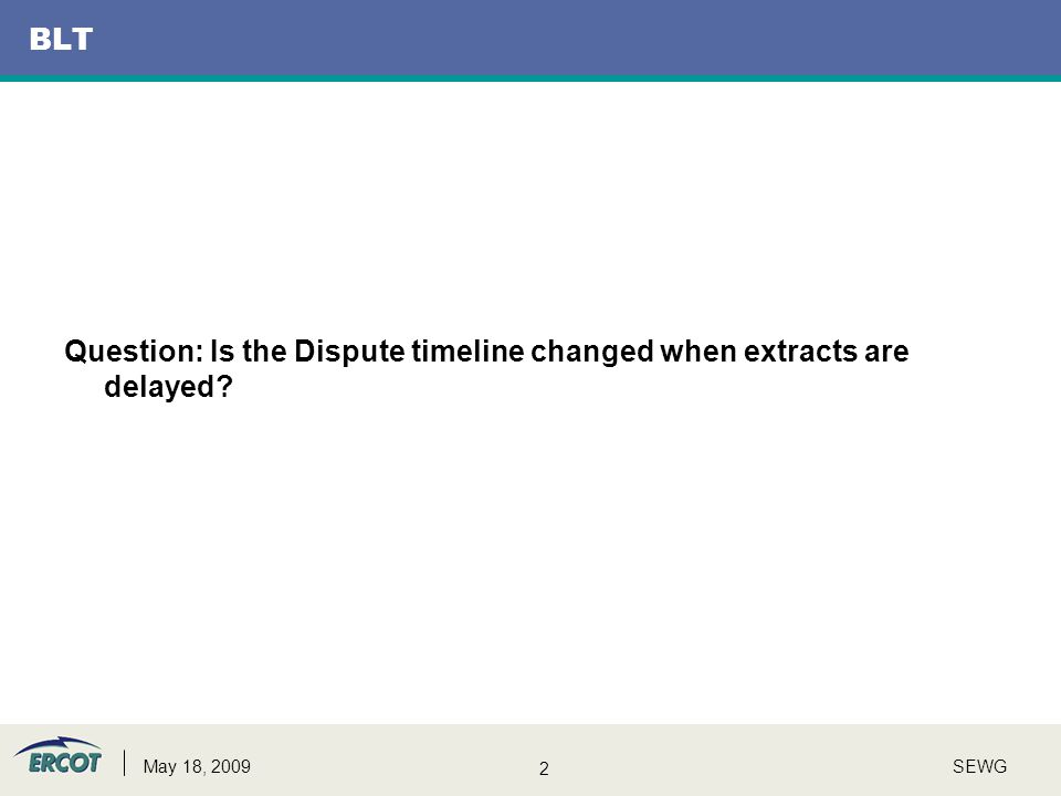 2 SEWGMay 18, 2009 BLT Question: Is the Dispute timeline changed when extracts are delayed