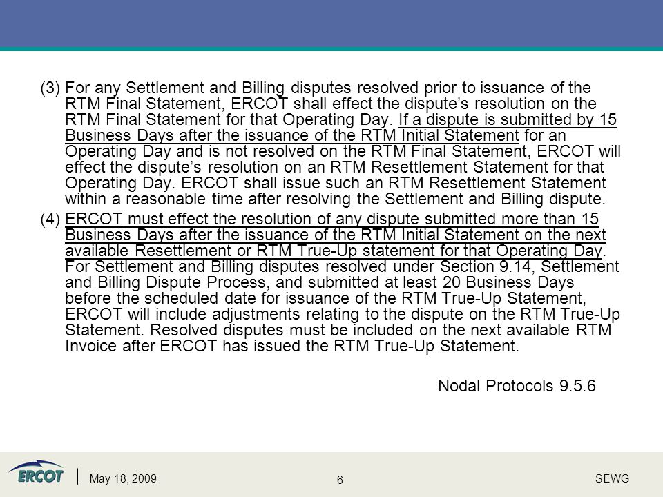 7 SEWGMay 18, 2009 BLT - Nodal ERCOT shall make all reasonable attempts to complete all RTM Settlement and Billing disputes submitted within 15 Business Days of the issuance of the RTM Initial Statement in time for inclusion on the RTM Final Statement for the relevant Operating Day.