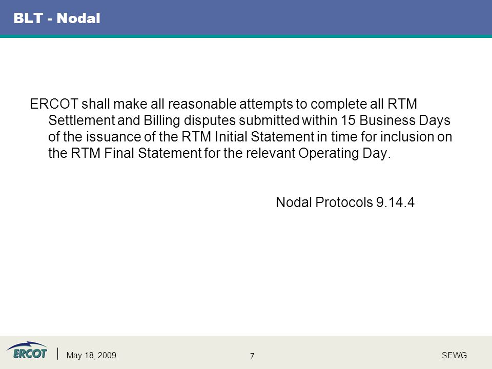 7 SEWGMay 18, 2009 BLT - Nodal ERCOT shall make all reasonable attempts to complete all RTM Settlement and Billing disputes submitted within 15 Busine