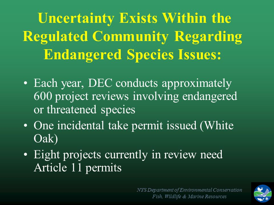 NYS Department of Environmental Conservation Fish, Wildlife & Marine Resources Uncertainty Exists Within the Regulated Community Regarding Endangered Species Issues: Each year, DEC conducts approximately 600 project reviews involving endangered or threatened species One incidental take permit issued (White Oak) Eight projects currently in review need Article 11 permits