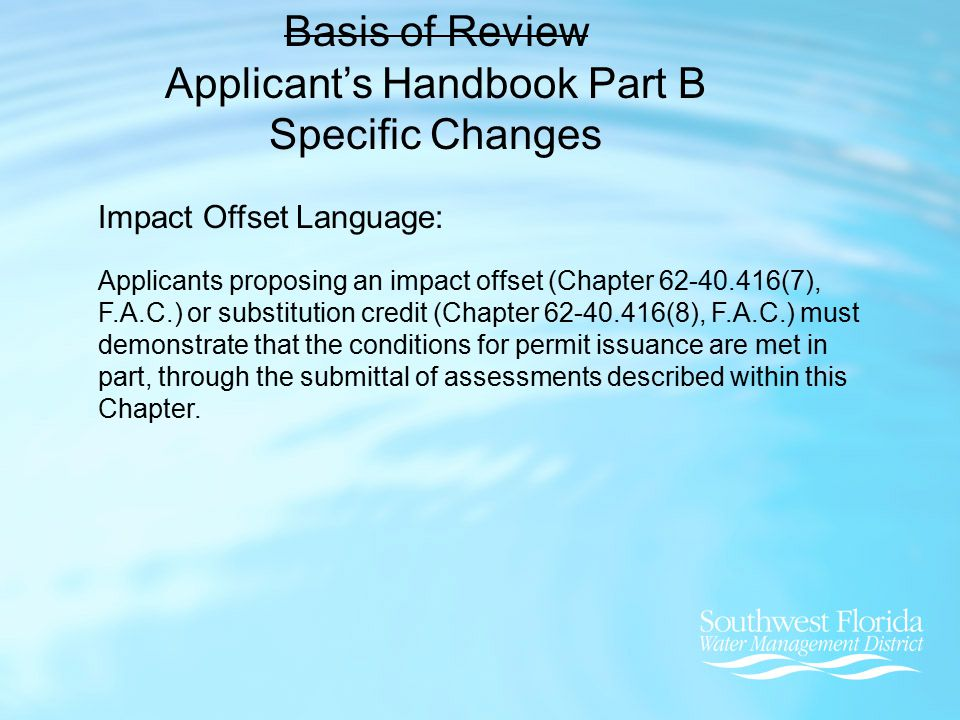Basis of Review Applicant's Handbook Part B Specific Changes Impact Offset Language: Applicants proposing an impact offset (Chapter 62-40.416(7), F.A.C.) or substitution credit (Chapter 62-40.416(8), F.A.C.) must demonstrate that the conditions for permit issuance are met in part, through the submittal of assessments described within this Chapter.