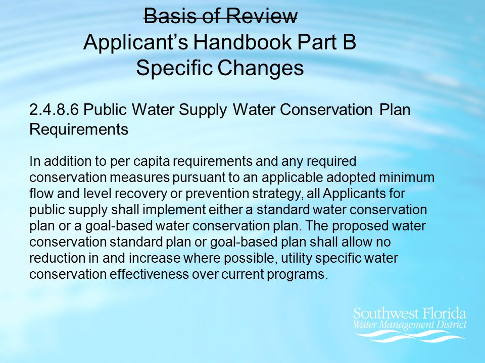 Basis of Review Applicant's Handbook Part B Specific Changes 2.4.8.6 Public Water Supply Water Conservation Plan Requirements In addition to per capita requirements and any required conservation measures pursuant to an applicable adopted minimum flow and level recovery or prevention strategy, all Applicants for public supply shall implement either a standard water conservation plan or a goal-based water conservation plan.