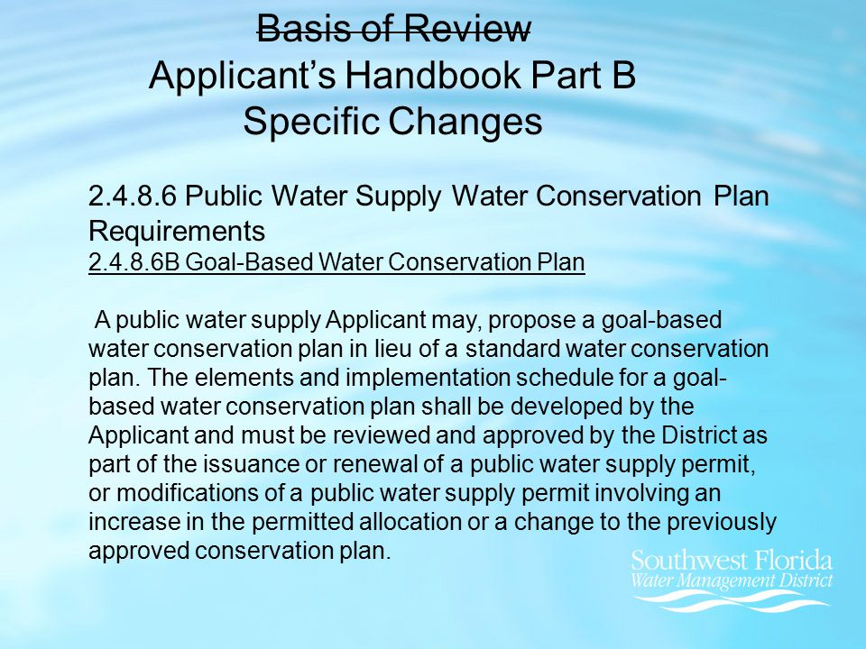 Basis of Review Applicant's Handbook Part B Specific Changes 2.4.8.6 Public Water Supply Water Conservation Plan Requirements 2.4.8.6B Goal-Based Water Conservation Plan A public water supply Applicant may, propose a goal-based water conservation plan in lieu of a standard water conservation plan.