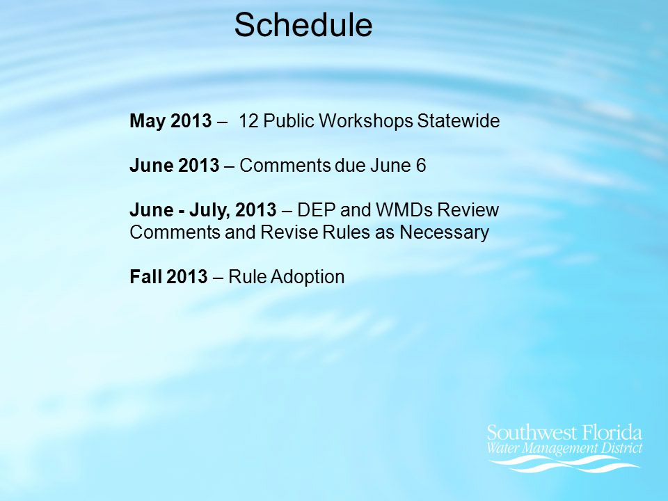 Schedule May 2013 – 12 Public Workshops Statewide June 2013 – Comments due June 6 June - July, 2013 – DEP and WMDs Review Comments and Revise Rules as Necessary Fall 2013 – Rule Adoption