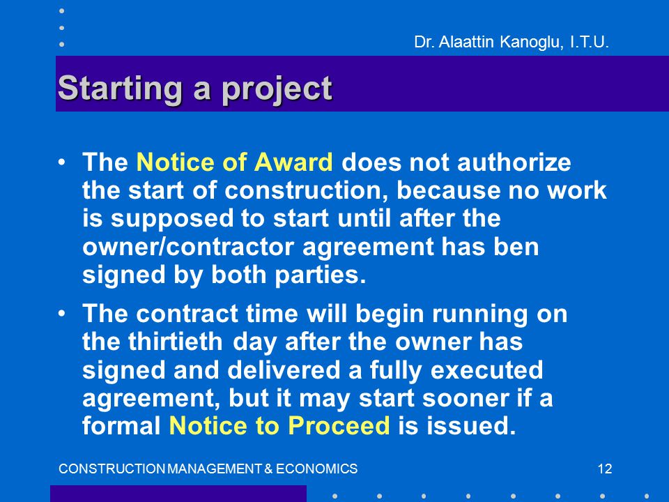 Dr. Alaattin Kanoglu, I.T.U. CONSTRUCTION MANAGEMENT & ECONOMICS12 Starting a project The Notice of Award does not authorize the start of construction