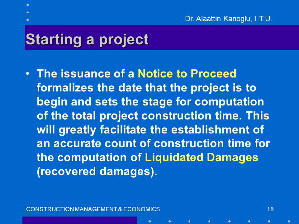 Dr. Alaattin Kanoglu, I.T.U. CONSTRUCTION MANAGEMENT & ECONOMICS15 Starting a project The issuance of a Notice to Proceed formalizes the date that the