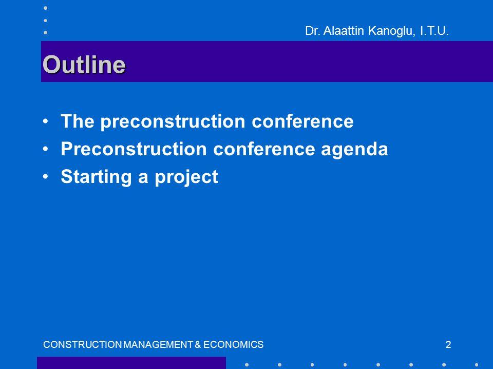Dr. Alaattin Kanoglu, I.T.U. CONSTRUCTION MANAGEMENT & ECONOMICS2 Outline The preconstruction conference Preconstruction conference agenda Starting a