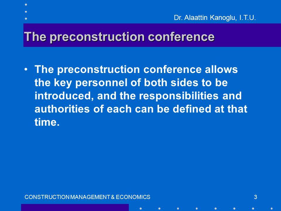 Dr. Alaattin Kanoglu, I.T.U. CONSTRUCTION MANAGEMENT & ECONOMICS3 The preconstruction conference The preconstruction conference allows the key personn