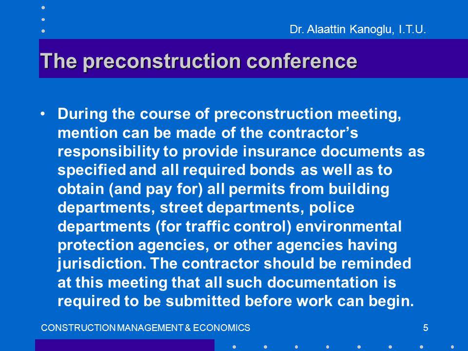 Dr. Alaattin Kanoglu, I.T.U. CONSTRUCTION MANAGEMENT & ECONOMICS5 The preconstruction conference During the course of preconstruction meeting, mention