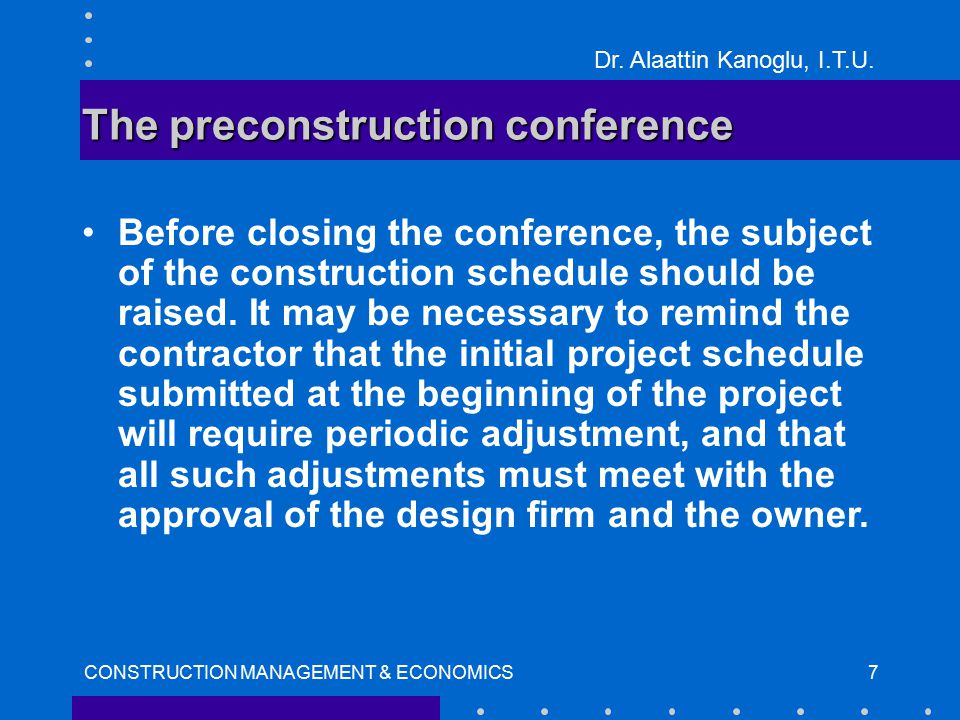 Dr. Alaattin Kanoglu, I.T.U. CONSTRUCTION MANAGEMENT & ECONOMICS7 The preconstruction conference Before closing the conference, the subject of the con