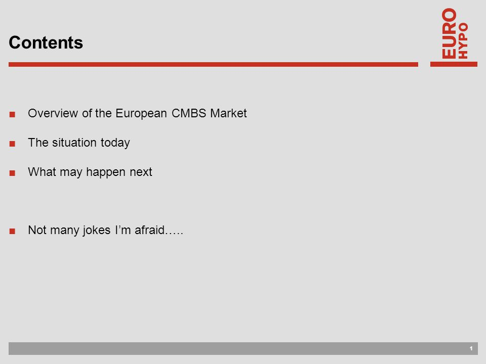 1 Contents ■Overview of the European CMBS Market ■The situation today ■What may happen next ■Not many jokes I'm afraid…..
