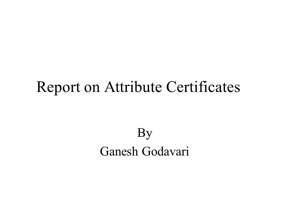 Report on Attribute Certificates By Ganesh Godavari