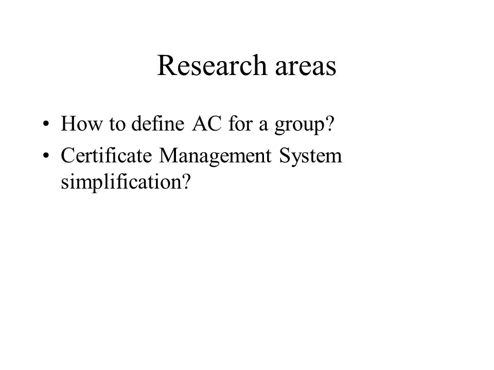 Research areas How to define AC for a group? Certificate Management System simplification?