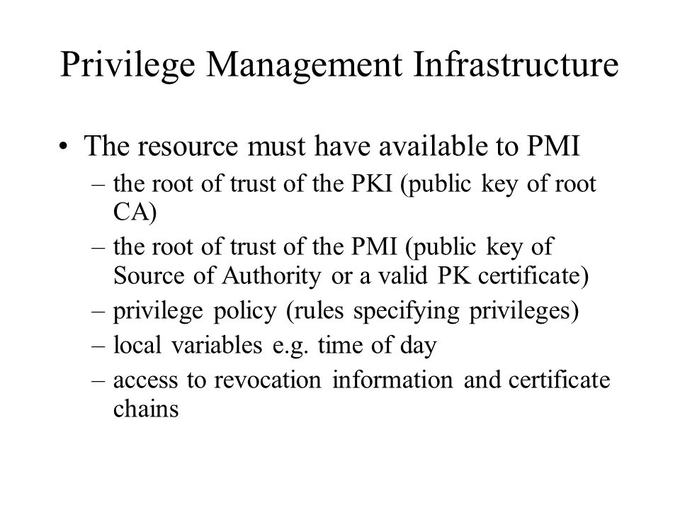 Privilege Management Infrastructure The resource must have available to PMI –the root of trust of the PKI (public key of root CA) –the root of trust of the PMI (public key of Source of Authority or a valid PK certificate) –privilege policy (rules specifying privileges) –local variables e.g.