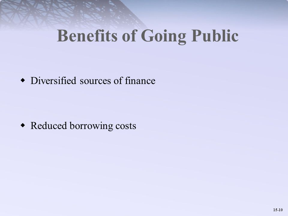 15-10 Benefits of Going Public  Diversified sources of finance  Reduced borrowing costs