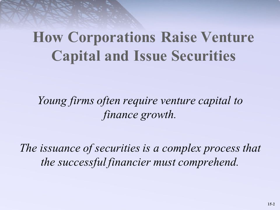 15-2 How Corporations Raise Venture Capital and Issue Securities Young firms often require venture capital to finance growth.