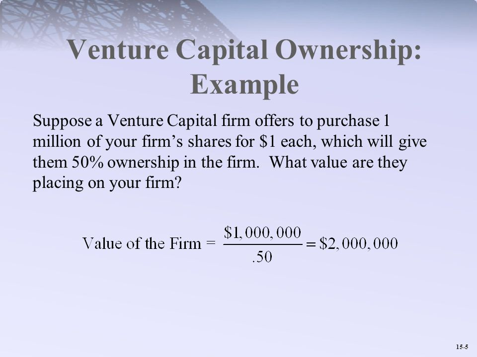 15-5 Venture Capital Ownership: Example Suppose a Venture Capital firm offers to purchase 1 million of your firm's shares for $1 each, which will give them 50% ownership in the firm.
