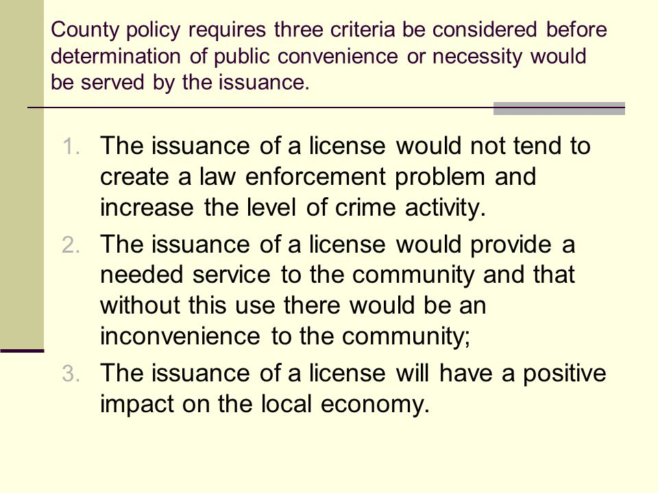 County policy requires three criteria be considered before determination of public convenience or necessity would be served by the issuance.