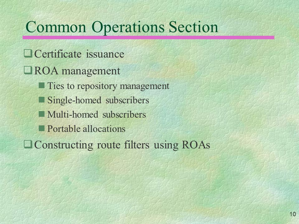 10 Common Operations Section  Certificate issuance  ROA management Ties to repository management Single-homed subscribers Multi-homed subscribers Po