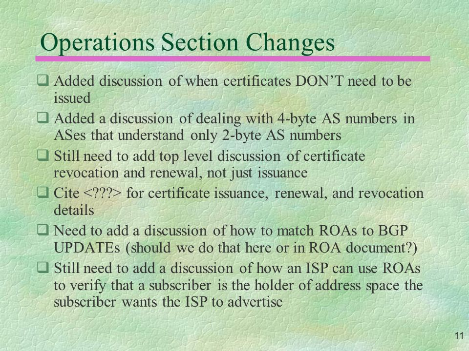 11 Operations Section Changes  Added discussion of when certificates DON'T need to be issued  Added a discussion of dealing with 4-byte AS numbers i