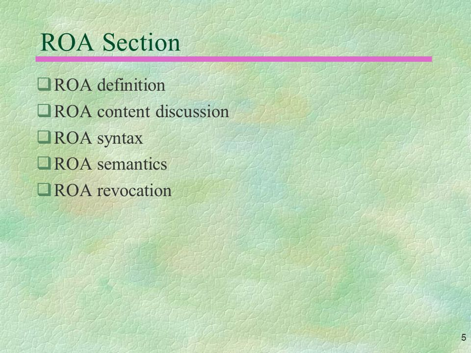 5 ROA Section  ROA definition  ROA content discussion  ROA syntax  ROA semantics  ROA revocation