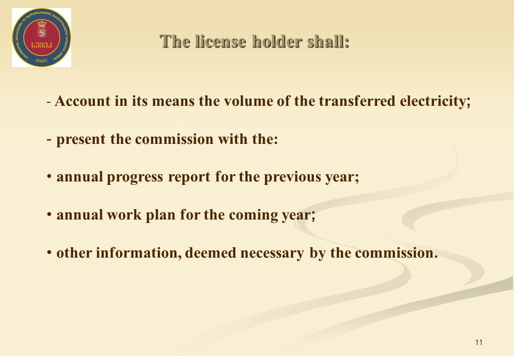 11 - Account in its means the volume of the transferred electricity ; - present the commission with the: annual progress report for the previous year; annual work plan for the coming year ; other information, deemed necessary by the commission.