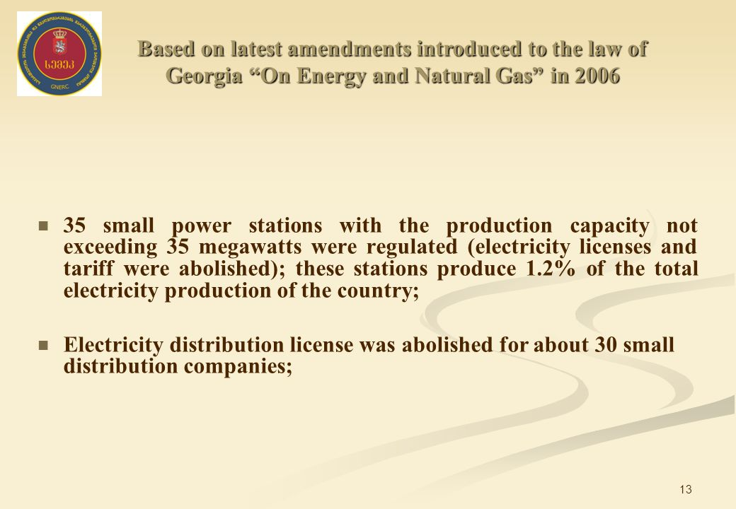 13 35 small power stations with the production capacity not exceeding 35 megawatts were regulated (electricity licenses and tariff were abolished); these stations produce 1.2% of the total electricity production of the country; Electricity distribution license was abolished for about 30 small distribution companies; Based on latest amendments introduced to the law of Georgia On Energy and Natural Gas in 2006