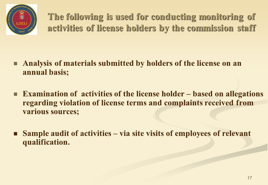 17 Analysis of materials submitted by holders of the license on an annual basis; Examination of activities of the license holder – based on allegations regarding violation of license terms and complaints received from various sources; Sample audit of activities – via site visits of employees of relevant qualification.