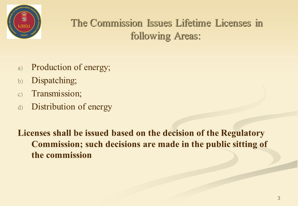 3 a) a) Production of energy; b) b) Dispatching; c) c) Transmission; d) d) Distribution of energy Licenses shall be issued based on the decision of the Regulatory Commission; such decisions are made in the public sitting of the commission The Commission Issues Lifetime Licenses in following Areas: The Commission Issues Lifetime Licenses in following Areas: