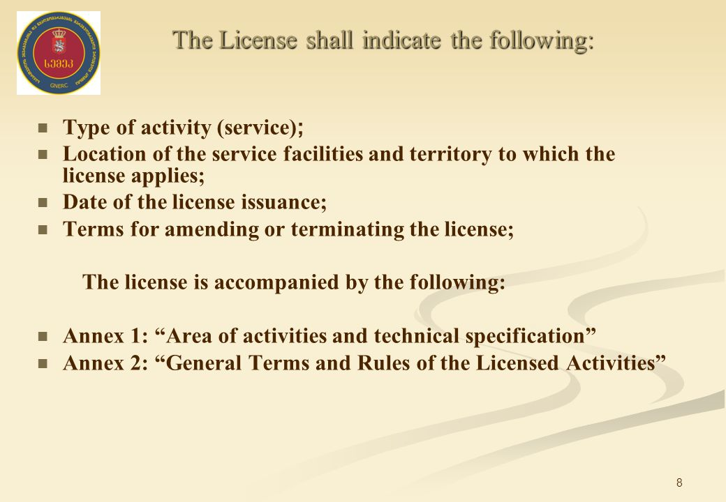 8 Type of activity (service) ; Location of the service facilities and territory to which the license applies; Date of the license issuance; Terms for amending or terminating the license; The license is accompanied by the following: Annex 1: Area of activities and technical specification Annex 2: General Terms and Rules of the Licensed Activities The License shall indicate the following: The License shall indicate the following: