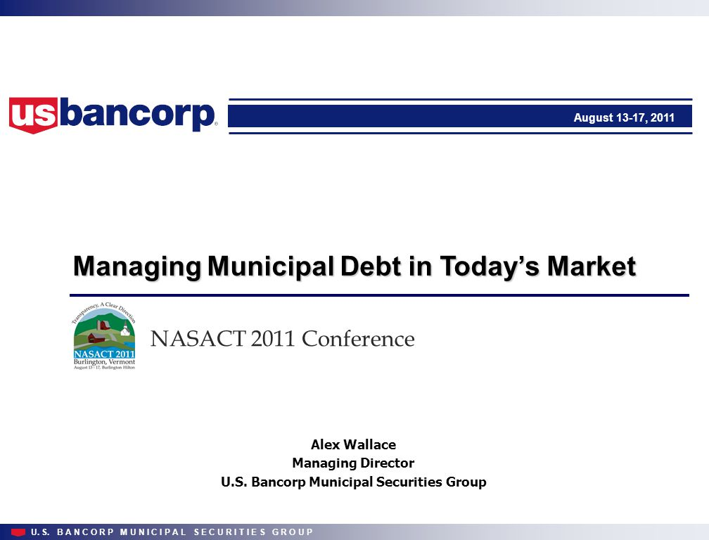 U. S. B A N C O R P M U N I C I P A L S E C U R I T I E S G R O U P Managing Municipal Debt in Today's Market August 13-17, 2011 NASACT 2011 Conferenc