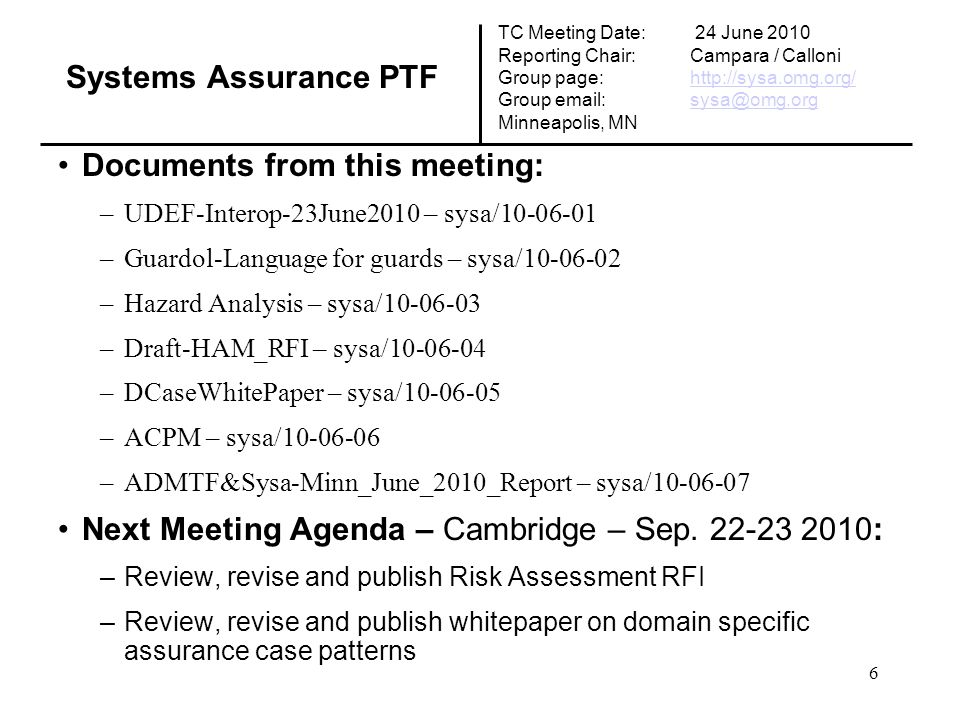 Documents from this meeting: –UDEF-Interop-23June2010 – sysa/10-06-01 –Guardol-Language for guards – sysa/10-06-02 –Hazard Analysis – sysa/10-06-03 –Draft-HAM_RFI – sysa/10-06-04 –DCaseWhitePaper – sysa/10-06-05 –ACPM – sysa/10-06-06 –ADMTF&Sysa-Minn_June_2010_Report – sysa/10-06-07 Next Meeting Agenda – Cambridge – Sep.